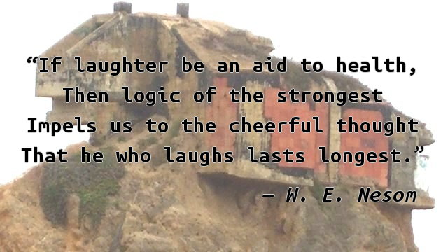 If laughter be an aid to health, Then logic of the strongest Impels us to the cheerful thought That he who laughs lasts longest.