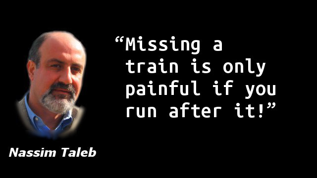 Missing a train is only painful if you run after it!