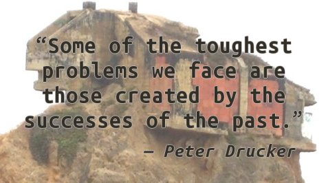 Some of the toughest problems we face are those created by the successes of the past.