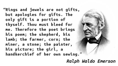 Rings and jewels are not gifts, but apologies for gifts. The only gift is a portion of thyself. Thou must bleed for me. Therefore the poet brings his poem; the shepherd, his lamb; the farmer, corn; the miner, a stone; the painter, his picture; the girl, a handkerchief of her own sewing.