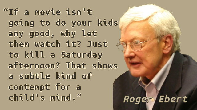 If a movie isn't going to do your kids any good, why let them watch it? Just to kill a Saturday afternoon? That shows a subtle kind of contempt for a child's mind.