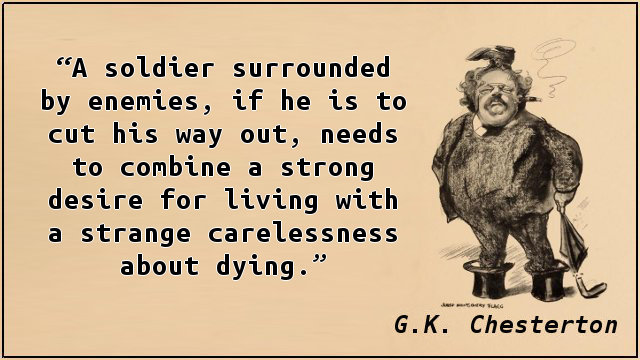 A soldier surrounded by enemies, if he is to cut his way out, needs to combine a strong desire for living with a strange carelessness about dying.