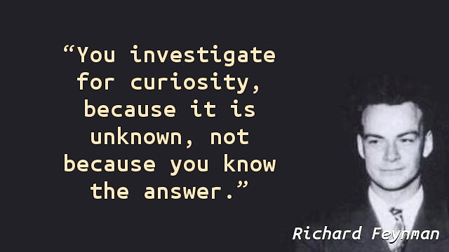 You investigate for curiosity, because it is unknown, not because you know the answer.