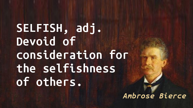 SELFISH, adj. Devoid of consideration for the selfishness of others.