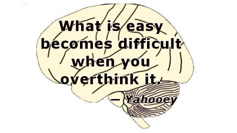 What is easy becomes difficult when you overthink it.
