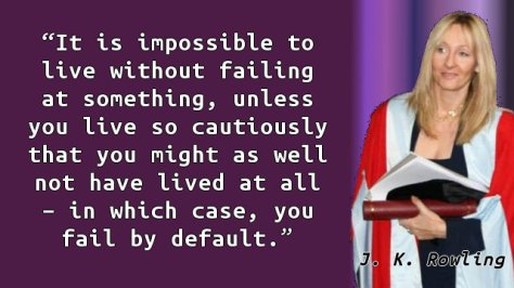 It is impossible to live without failing at something, unless you live so cautiously that you might as well not have lived at all – in which case, you fail by default.