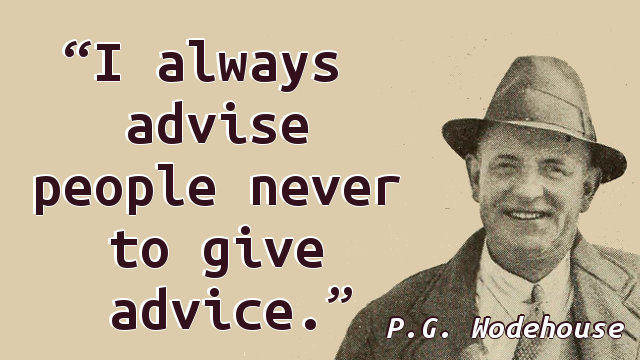 I always advise people never to give advice.