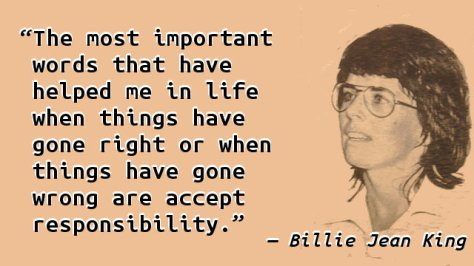 The most important words that have helped me in life when things have gone right or when things have gone wrong are accept responsibility.