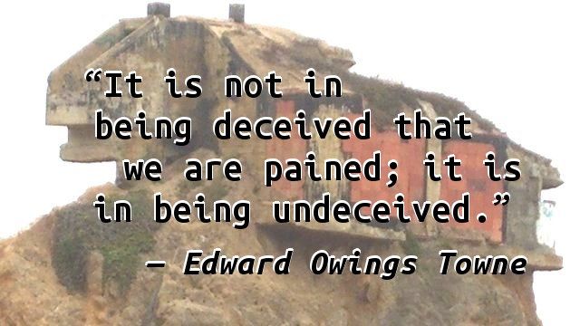 It is not in being deceived that we are pained; it is in being undeceived.