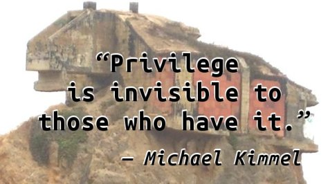 Privilege is invisible to those who have it.