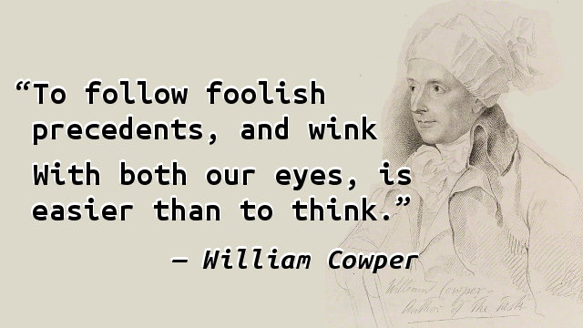 To follow foolish precedents, and wink With both our eyes, is easier than to think.