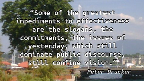 Some of the greatest impediments to effectiveness are the slogans, the commitments, the issues of yesterday, which still dominate public discourse, still confine vision.