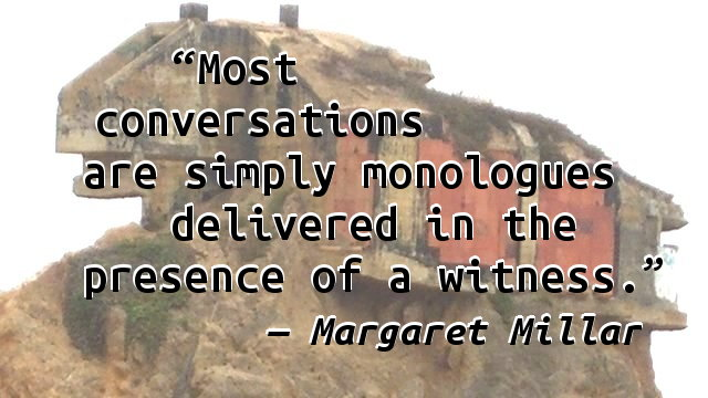 Most conversations are simply monologues delivered in the presence of a witness.