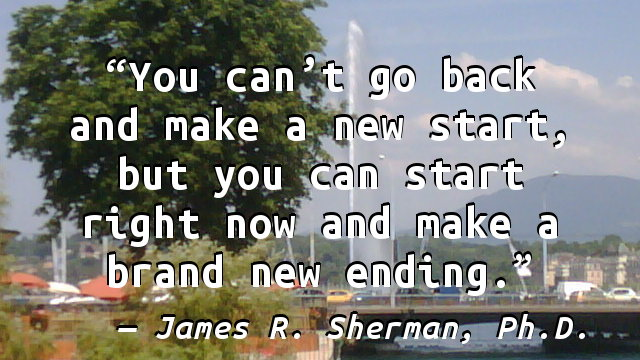 You can't go back and make a new start, but you can start right now and make a brand new ending.
