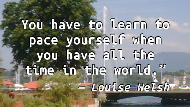 You have to learn to pace yourself when you have all the time in the world.