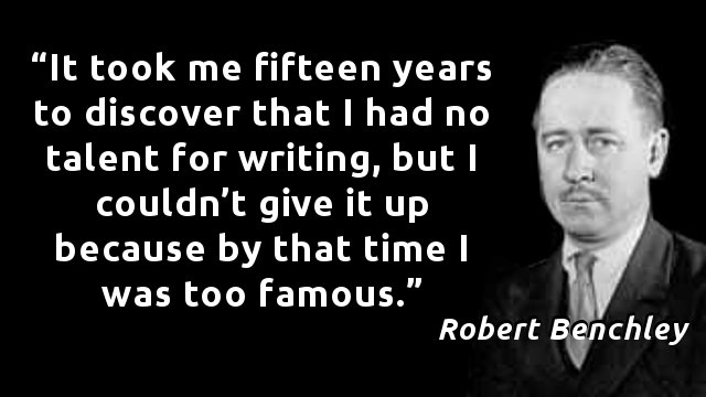 It took me fifteen years to discover that I had no talent for writing, but I couldn't give it up because by that time I was too famous.