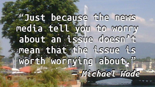 Just because the news media tell you to worry about an issue doesn't mean that the issue is worth worrying about.