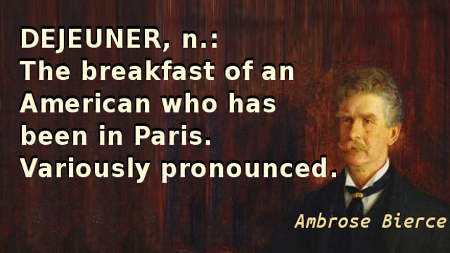 Dejeuner, n. The breakfast of an American who has been in Paris. Variously pronounced.