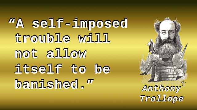 A self-imposed trouble will not allow itself to be banished.