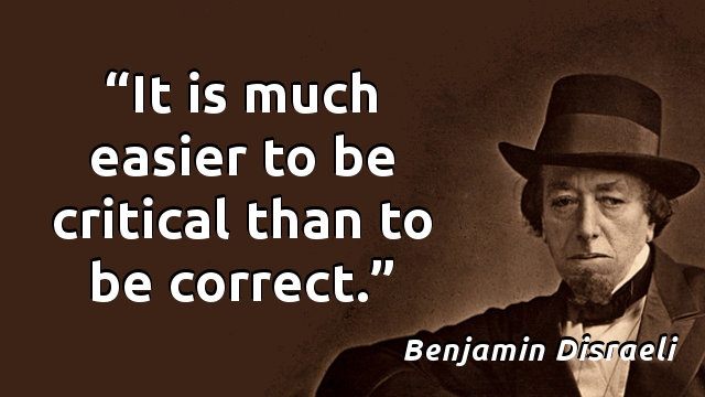 It is much easier to be critical than to be correct.