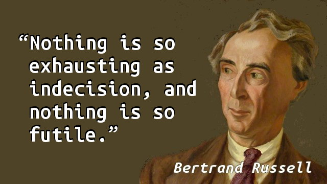 Nothing is so exhausting as indecision, and nothing is so futile.