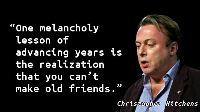 One melancholy lesson of advancing years is the realization that you can't make old friends.