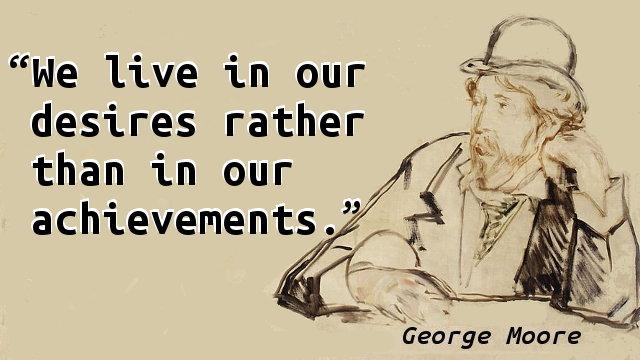 We live in our desires rather than in our achievements.