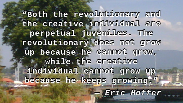 Both the revolutionary and the creative individual are perpetual juveniles. The revolutionary does not grow up because he cannot grow, while the creative individual cannot grow up because he keeps growing.