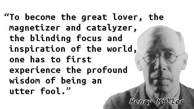 To become the great lover, the magnetizer and catalyzer, the blinding focus and inspiration of the world, one has to first experience the profound wisdom of being an utter fool.
