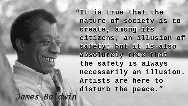 It is true that the nature of society is to create, among its citizens, an illusion of safety; but it is also absolutely true that the safety is always necessarily an illusion. Artists are here to disturb the peace.