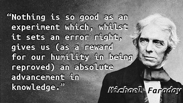 Nothing is so good as an experiment which, whilst it sets an error right, gives us (as a reward for our humility in being reproved) an absolute advancement in knowledge.