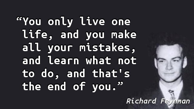 You only live one life, and you make all your mistakes, and learn what not to do, and that's the end of you.