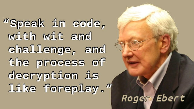 Speak in code, with wit and challenge, and the process of decryption is like foreplay.