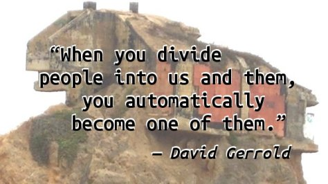 When you divide people into us and them, you automatically become one of them.
