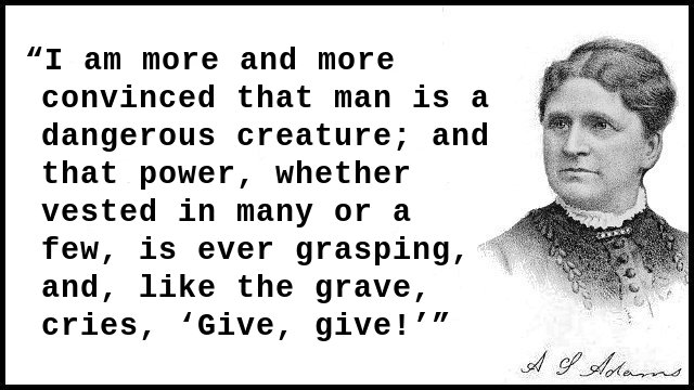 I am more and more convinced that man is a dangerous creature; and that power, whether vested in many or a few, is ever grasping, and, like the grave, cries, 'Give, give!'