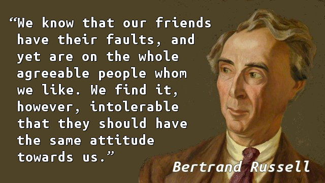 We know that our friends have their faults, and yet are on the whole agreeable people whom we like. We find it, however, intolerable that they should have the same attitude towards us.