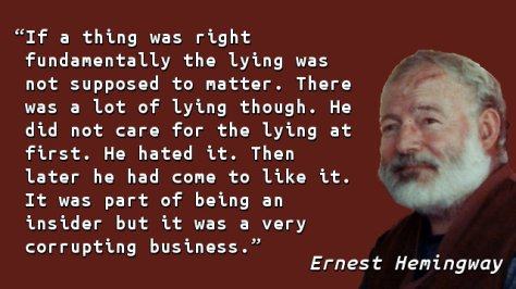If a thing was right fundamentally the lying was not supposed to matter. There was a lot of lying though. He did not care for the lying at first. He hated it. Then later he had come to like it. It was part of being an insider but it was a very corrupting business.