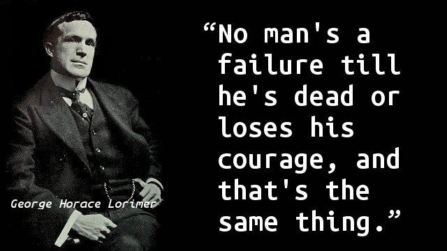No man's a failure till he's dead or loses his courage, and that's the same thing.