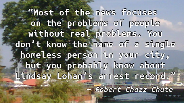 Most of the news focuses on the problems of people without real problems. You don't know the name of a single homeless person in your city, but you probably know about Lindsay Lohan's arrest record.