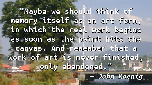 Maybe we should think of memory itself as an art form, in which the real work begins as soon as the paint hits the canvas. And remember that a work of art is never finished, only abandoned.