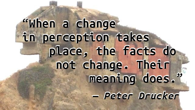 When a change in perception takes place, the facts do not change. Their meaning does.