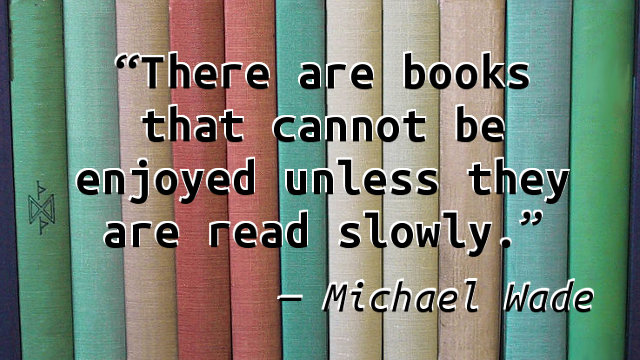 There are books that cannot be enjoyed unless they are read slowly.