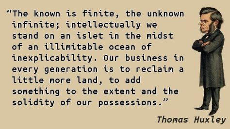 The known is finite, the unknown infinite; intellectually we stand on an islet in the midst of an illimitable ocean of inexplicability. Our business in every generation is to reclaim a little more land, to add something to the extent and the solidity of our possessions.