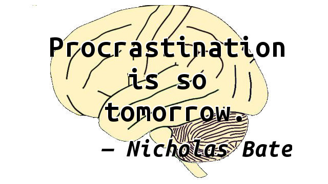 Procrastination is so tomorrow.