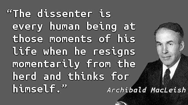 The dissenter is every human being at those moments of his life when he resigns momentarily from the herd and thinks for himself.