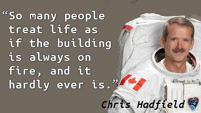 So many people treat life as if the building is always on fire, and it hardly ever is.