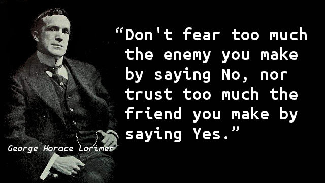 Don't fear too much the enemy you make by saying No, nor trust too much the friend you make by saying Yes.