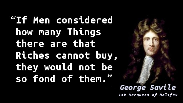 If Men considered how many Things there are that Riches cannot buy, they would not be so fond of them.