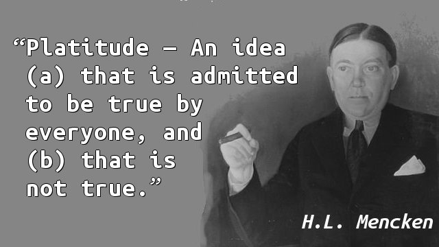 Platitude — An idea (a) that is admitted to be true by everyone, and (b) that is not true.