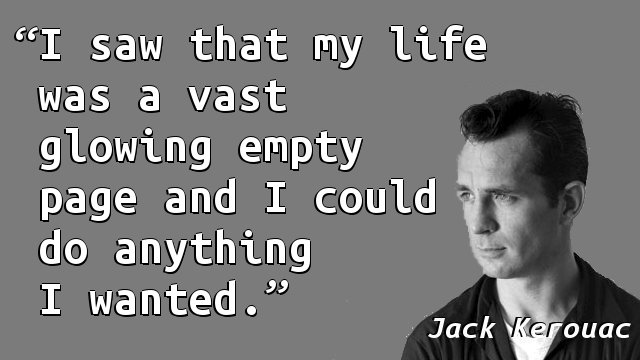 I saw that my life was a vast glowing empty page and I could do anything I wanted.